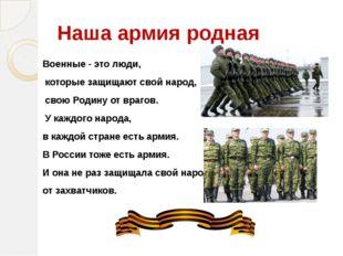 Наша армия родная Военные - это люди, которые защищают свой народ, свою Родин