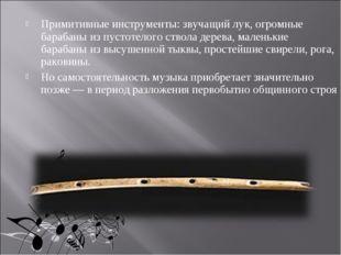 Примитивные инструменты: звучащий лук, огромные барабаны из пустотелого ствол