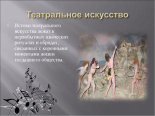 Истоки театрального искусства лежат в первобытных языческих ритуалах и обряда