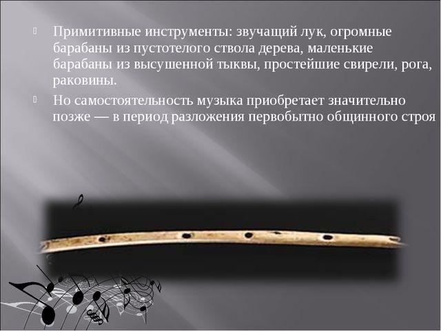 Примитивные инструменты: звучащий лук, огромные барабаны из пустотелого ствол...