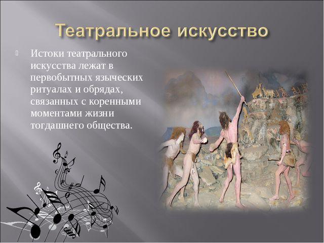 Истоки театрального искусства лежат в первобытных языческих ритуалах и обряда...