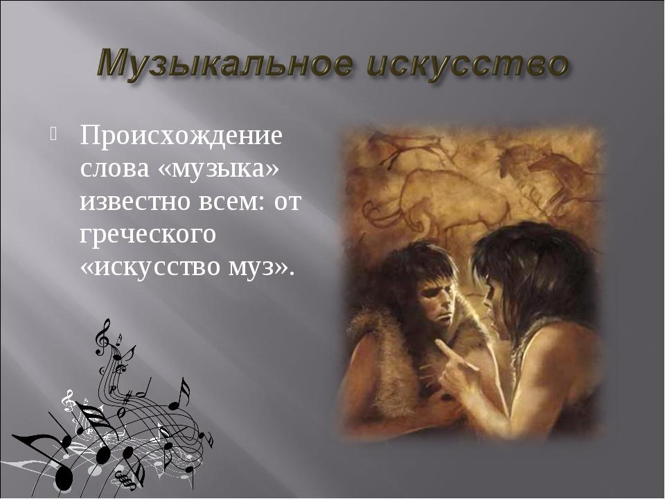 Происхождение слова «музыка» известно всем: от греческого «искусство муз».