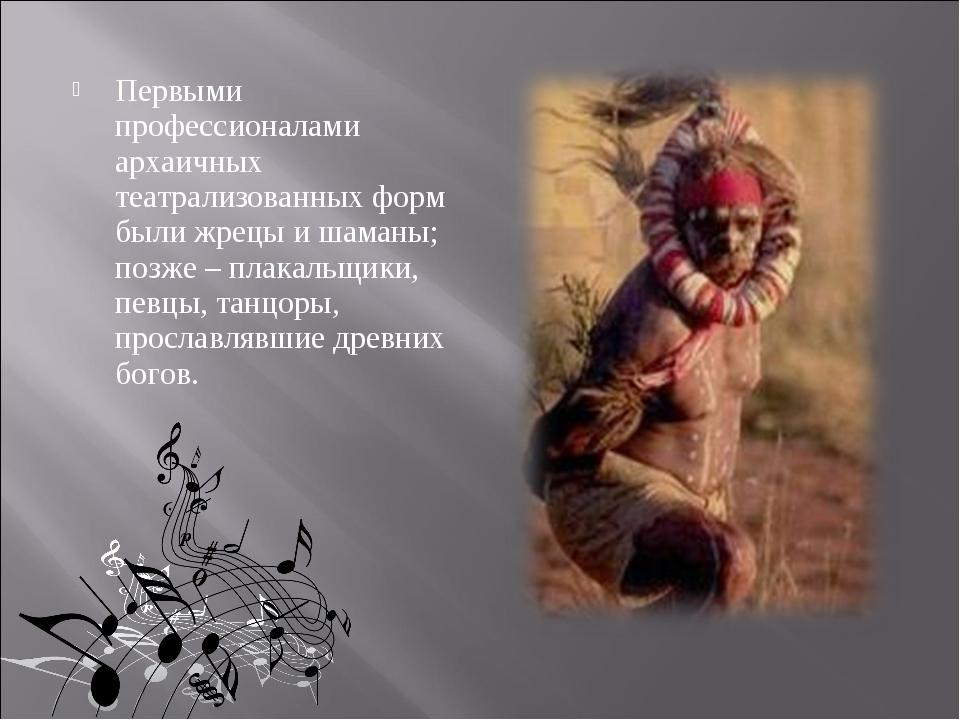 Первыми профессионалами архаичных театрализованных форм были жрецы и шаманы;...