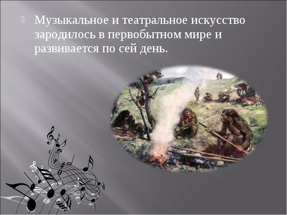 Музыкальное и театральное искусство зародилось в первобытном мире и развивает...