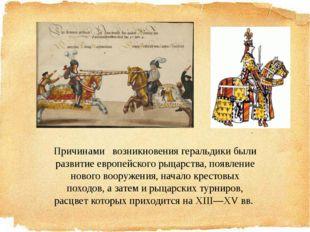 Причинами возникновения геральдики были развитие европейского рыцарства, появ