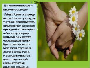 Для многих понятие «семья» синонимично слову «дом». Любовь к Родине– это, п