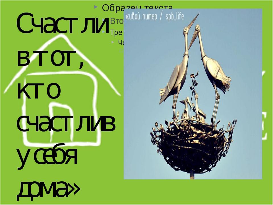 С СС Счастлив тот, кто счастлив у себя дома» Л.Н.Толстой