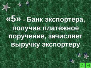 «5» - Банк экспортера, получив платежное поручение, зачисляет выручку экспорт