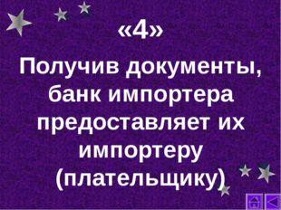 «4» Получив документы, банк импортера предоставляет их импортеру (плательщику)