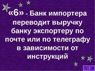 «6» - Банк импортера переводит выручку банку экспортеру по почте или по телег