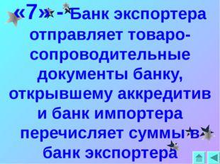 «7» - Банк экспортера отправляет товаро-сопроводительные документы банку, отк