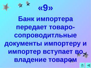 «9» Банк импортера передает товаро-сопроводитльные документы импортеру и импо