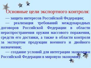 Основные цели экспортного контроля: ― защита интересов Российской Федерации;