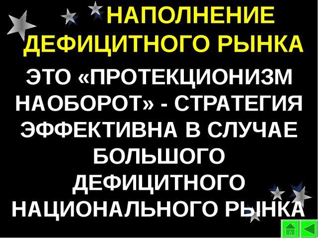 НАПОЛНЕНИЕ ДЕФИЦИТНОГО РЫНКА ЭТО «ПРОТЕКЦИОНИЗМ НАОБОРОТ» - СТРАТЕГИЯ ЭФФЕКТ...