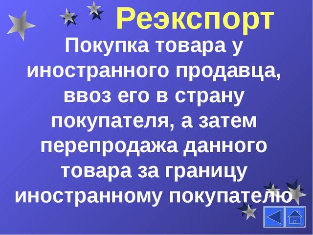 Реэкспорт Покупка товара у иностранного продавца, ввоз его в страну покупател...