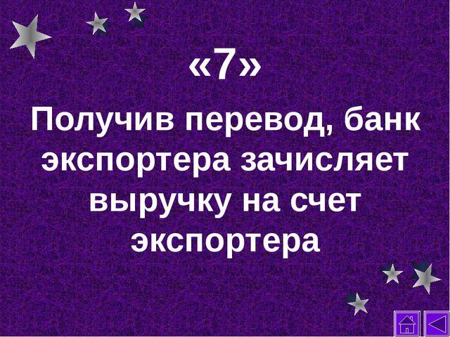 «7» Получив перевод, банк экспортера зачисляет выручку на счет экспортера