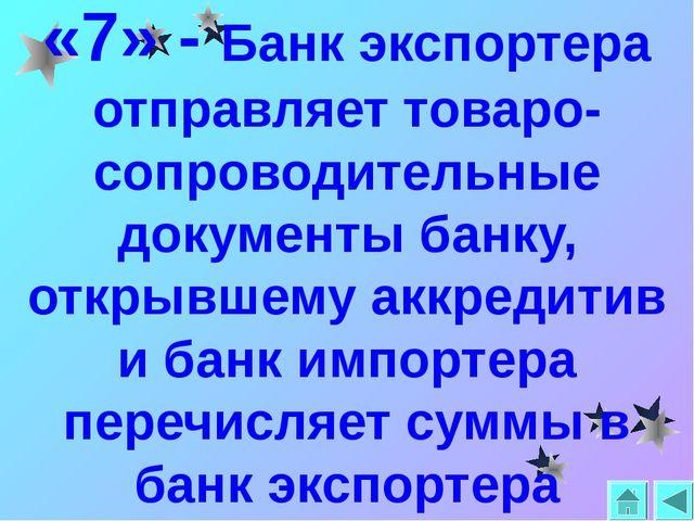 «7» - Банк экспортера отправляет товаро-сопроводительные документы банку, отк...