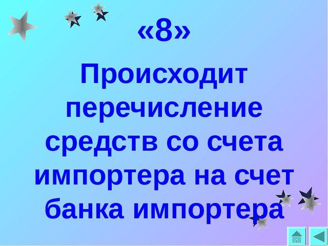 «8» Происходит перечисление средств со счета импортера на счет банка импортера