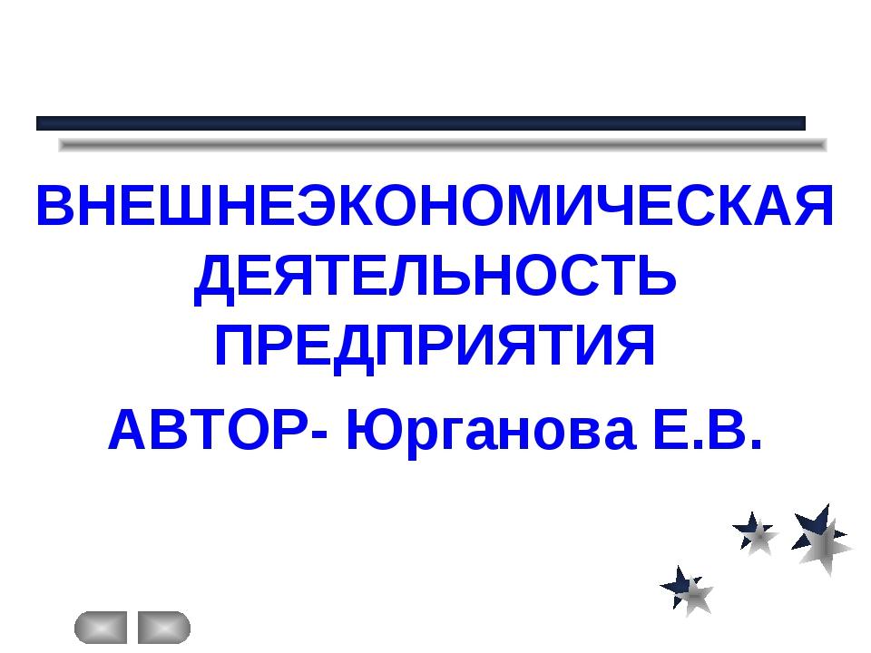 ВНЕШНЕЭКОНОМИЧЕСКАЯ ДЕЯТЕЛЬНОСТЬ ПРЕДПРИЯТИЯ АВТОР- Юрганова Е.В.