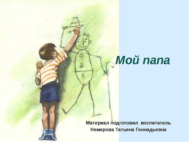 Мой папа Материал подготовил воспитатель Немерова Татьяна Геннадьевна