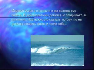 Мировой океан в опасности и мы должны ему помочь. И действовать мы должны не