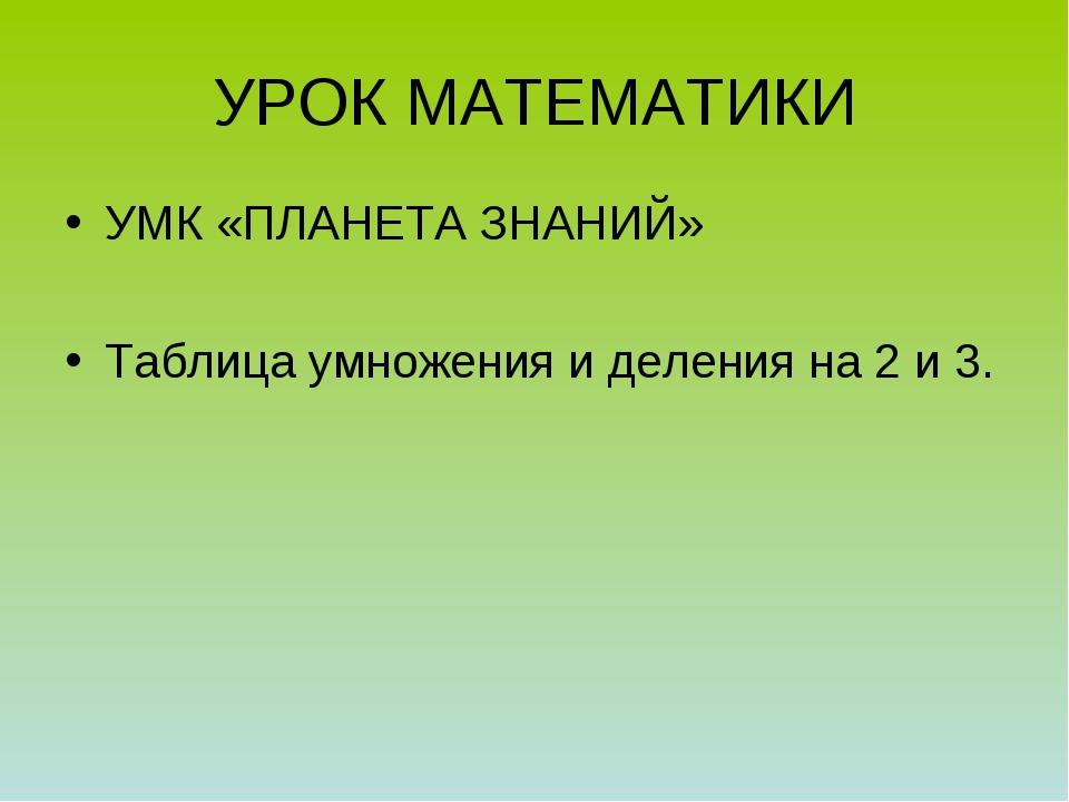 УРОК МАТЕМАТИКИ УМК «ПЛАНЕТА ЗНАНИЙ» Таблица умножения и деления на 2 и 3.