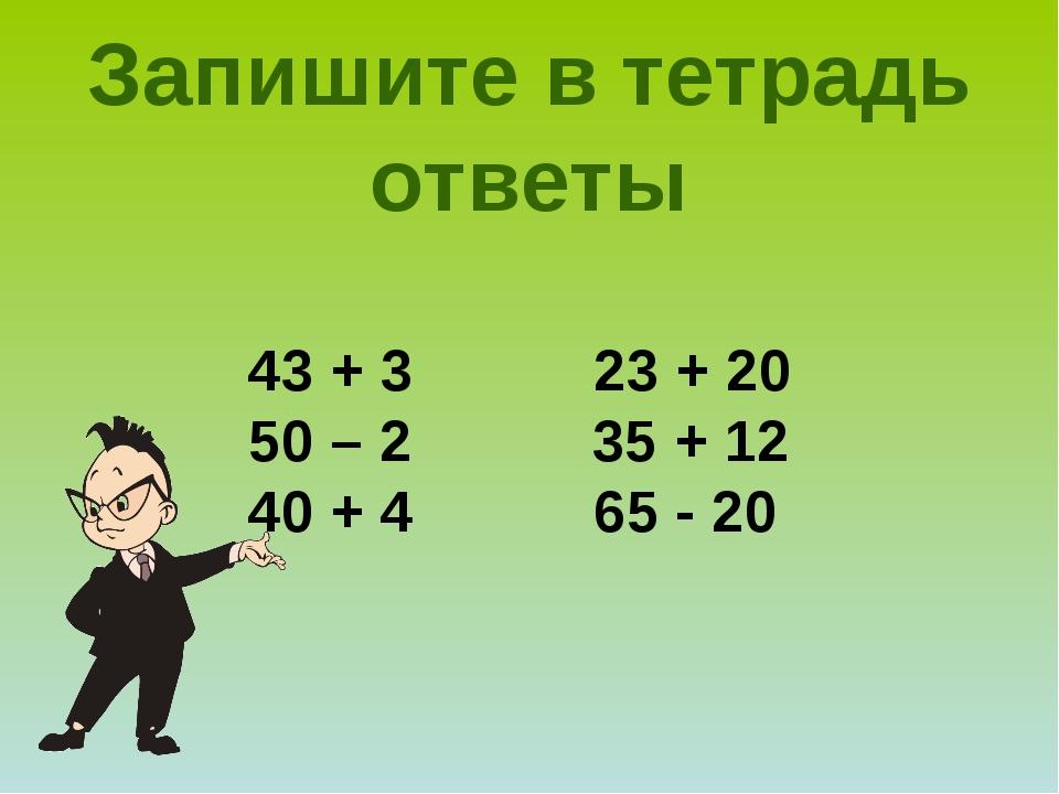 43 + 3 23 + 20 50 – 2 35 + 12 40 + 4 65 - 20 Запишите в тетрадь ответы