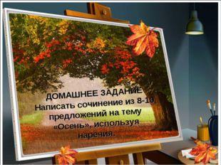 ДОМАШНЕЕ ЗАДАНИЕ Написать сочинение из 8-10 предложений на тему «Осень», испо