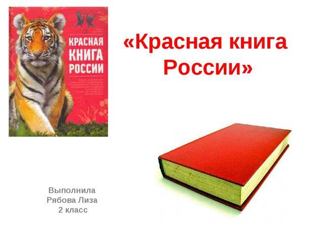 «Красная книга России» Выполнила Рябова Лиза 2 класс
