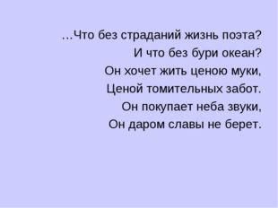 …Что без страданий жизнь поэта? И что без бури океан? Он хочет жить ценою мук