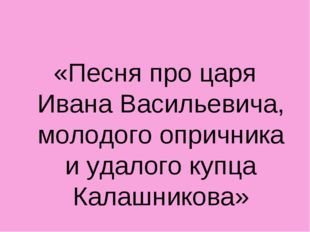 «Песня про царя Ивана Васильевича, молодого опричника и удалого купца Калашни