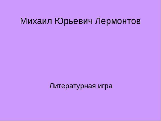 Михаил Юрьевич Лермонтов Литературная игра