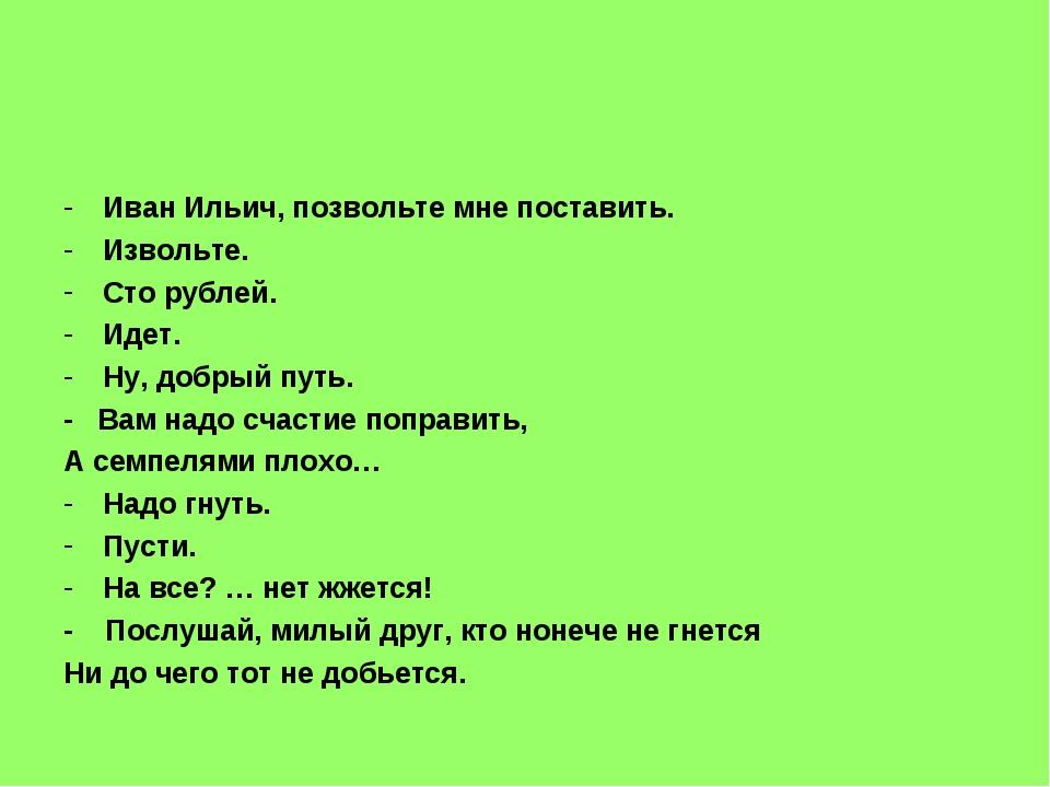 Иван Ильич, позвольте мне поставить. Извольте. Сто рублей. Идет. Ну, добрый п...