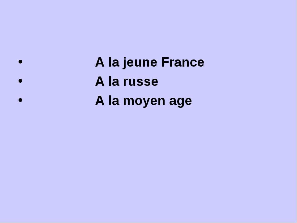 A la jeune France А la russe A la moyen age