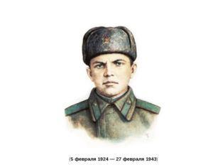 Алекса́ндр Матве́евич Матро́сов (5 февраля1924 —27 февраля1943)