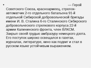 Алекса́ндр Матве́евич Матро́сов—Герой Советского Союза,красноармеец, стре