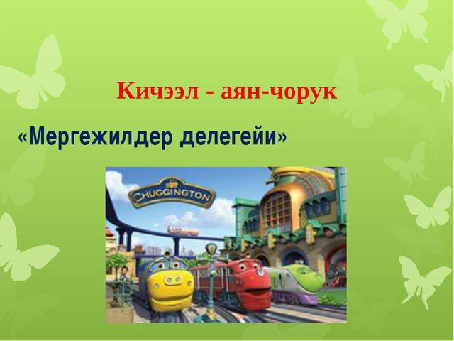 Кичээл - аян-чорук «Мергежилдер делегейи»