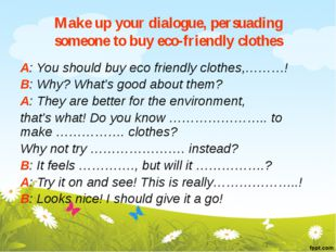 Make up your dialogue, persuading someone to buy eco-friendly clothes A: You