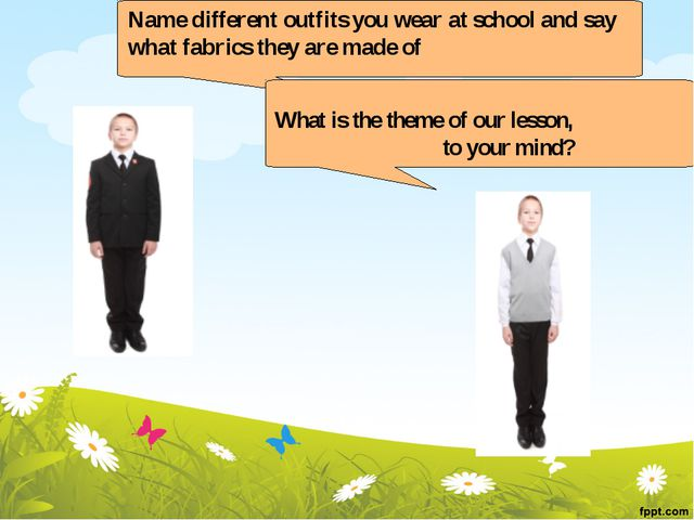 Name different outfits you wear at school and say what fabrics they are made...