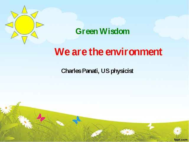 Green Wisdom We are the environment Charles Panati, US physicist
