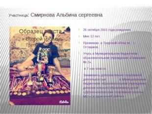 Участница: Смирнова Альбина сергеевна 26 октября 2001 года рождения. Мне 13