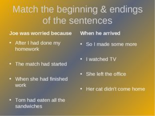 Match the beginning & endings of the sentences Joe was worried because After