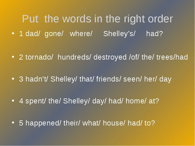 Put the words in the right order 1 dad/ gone/ where/ Shelley's/ had? 2 tornad...