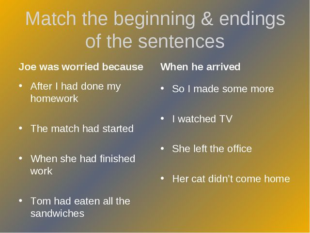 Match the beginning & endings of the sentences Joe was worried because After...