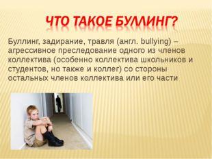 Буллинг, задирание, травля (англ. bullying) – агрессивное преследование одног