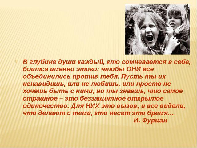 В глубине души каждый, кто сомневается в себе, боится именно этого: чтобы ОНИ...