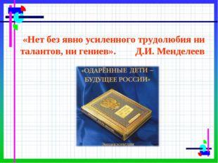 «Нет без явно усиленного трудолюбия ни талантов, ни гениев». Д.И. Менделеев