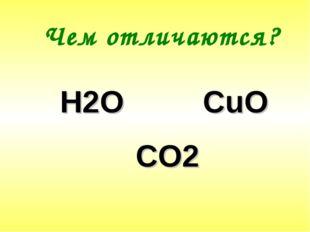 Чем отличаются? Н2О CuO CO2
