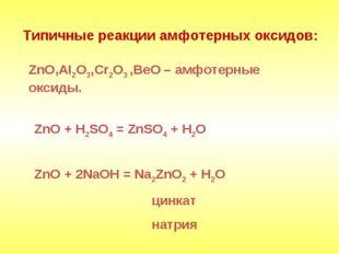 Типичные реакции амфотерных оксидов: ZnO,AI2O3,Cr2O3 ,BeO – амфотерные оксид
