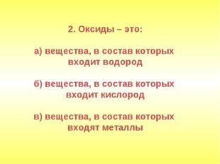 2. Оксиды – это: а) вещества, в состав которых входит водород б) вещества, в
